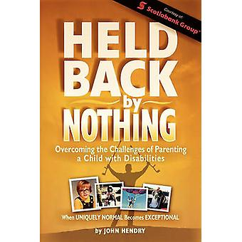 Held Back by Nothing Overcoming the Challenges of Parenting a Child with Disabilities by Hendry & John