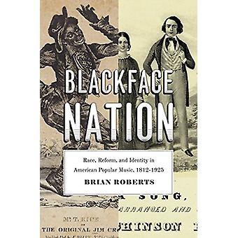 Blackface Nation - Race - Reform - and Identity in American Popular Mu