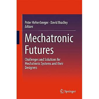Mechatronic Futures  Challenges and Solutions for Mechatronic Systems and their Designers by Hehenberger & Peter