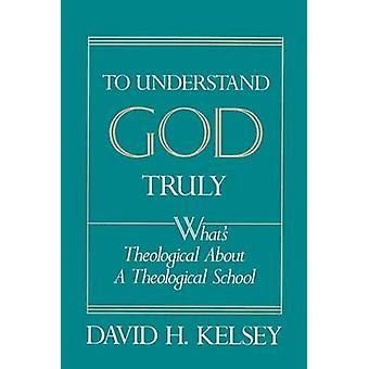 To Understand God Truly Whats Theological about a Theological School by Kelsey & David H.
