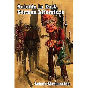 Suicide in East German Literature Fiction Rhetoric and the SelfDestruction of Literary Heritage by Blankenship & Robert