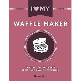 I Love My Waffle Maker The Only Waffle Maker Recipe Book Youll Ever Need by CookNation