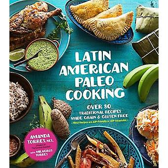 Latin American Paleo Cooking  Over 80 Traditional Recipes Made Grain and Gluten Free by Amanda Torres & Milagros Torres