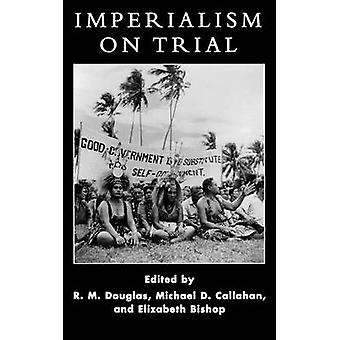 Imperialism on Trial International Oversight of Colonial Rule in Historical Perspective by Douglas & R. M.
