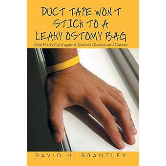 Duct Tape Wont Stick to a Leaky Ostomy Bag One Mans Fight against Crohns Disease and Cancer by Brantley & David H.