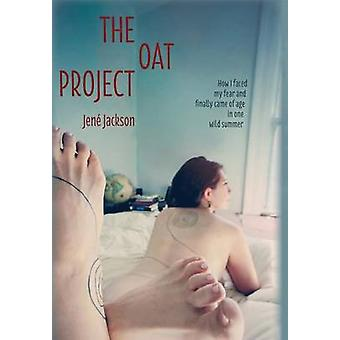 The Oat Project How I Faced My Fear and Finally Came of Age in One Wild Summer by Jackson & Jene