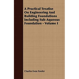 A Practical Treatise On Engineering And Building Foundations Including SubAqueous Foundation  Volume I by Fowler & Charles Even