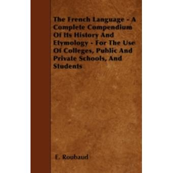 The French Language  A Complete Compendium Of Its History And Etymology  For The Use Of Colleges Public And Private Schools And Students by Roubaud & E.