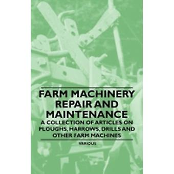 Farm Machinery Repair and Maintenance  A Collection of Articles on Ploughs Harrows Drills and Other Farm Machines by Various