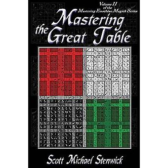 Mastering the Great Table Volume II of the Mastering Enochian Magick Series by Stenwick & Scott Michael