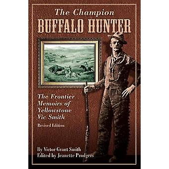 Champion Buffalo Hunter The Frontier Memoirs Of Yellowstone Vic Smith Revised Edition by Prodgers & Jeanette