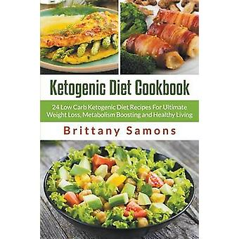 Ketogenic Diet Cookbook 24 Low Carb Ketogenic Diet Recipes For Ultimate Weight Loss Metabolism Boosting and Healthy Living by Samons & Brittany