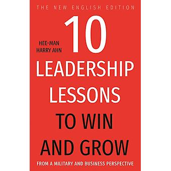 10 Leadership Lessons to Win and Grow  From A Military and Business Perspective by Hee man Harry Ahn