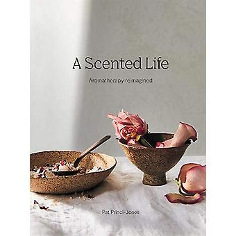 A Scented Life - Aromatherapy reimagined by Pat Princi-Jones - 9781743