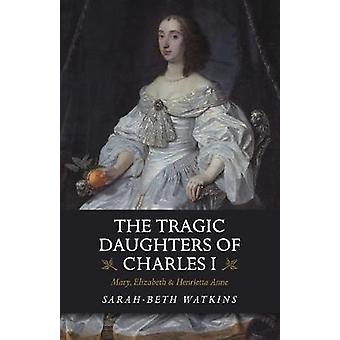 De tragiska döttrarna till Karl I - Mary - Elizabeth & Henrietta A