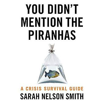 You Didn't Mention the Piranhas - A Crisis Survival Guide by Sarah Nel