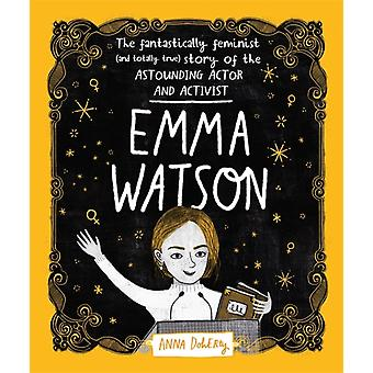 Emma Watson  The Fantastically Feminist and Totally True Story of the Astounding Actor and Activist by Anna Doherty