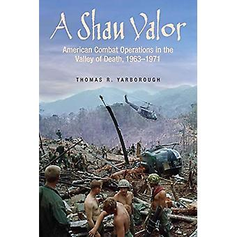 A Shau Valor  American Combat Operations in the Valley of Death 19631971 by Thomas R Yarborough