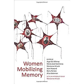 Women Mobilizing Memory by Edited by Ayse Gul Altinay & Edited by Maria Jose Contreras & Edited by Marianne Hirsch & Edited by Jean Howard & Edited by Banu Karaca & Edited by Alisa Solomon