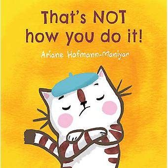 Dat is niet hoe je het doet! door Ariane Hofmann-Maniyar - Ariane Hofmann-