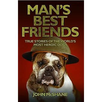 Man's Best Friends - True Stories of the World's Most Heroic Dogs by J