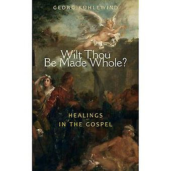 Wilt Thou be Made Whole?: Healing in the Gospels