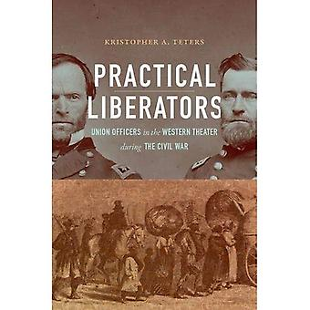 Practical Liberators: Union Officers in the Western Theater during the Civil War (Civil War America)