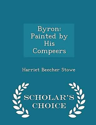 Byron Painted by His Compeers  Scholars Choice Edition by Stowe & Harriet Beecher