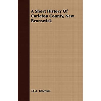 A Short History Of Carleton County New Brunswick by Ketchum & T.C.L.