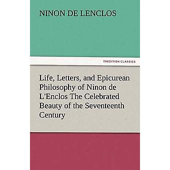 Life Letters and Epicurean Philosophy of Ninon de LEnclos the Celebrated Beauty of the Seventeenth Century by Lenclos & Ninon De