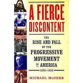 A Fierce Discontent - The Rise and Fall of the Progressive Movement in