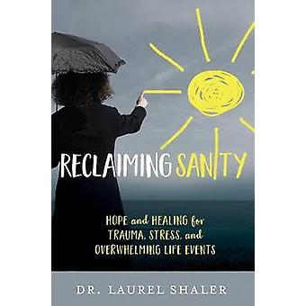 Reclaiming Sanity - Hope and Healing for Trauma - Stress - and Overwhe