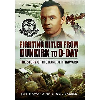 Fighting Hitler from Dunkirk to D-Day - The Story of die Hard Jeff Haw