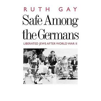 Safe Among the Germans Liberated Jews After World War II by Gay & Ruth