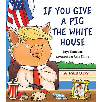 If You Give a Pig the White House by Kanouse & Faye