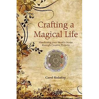 Crafting a Magical Life  Manifesting Your Hearts Desire Through Creative Projects by Carol Holiday