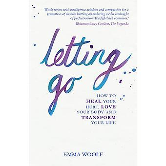 Letting Go  How to Heal Your Hurt Love Your Body and Transform Your Life by Emma Woolf
