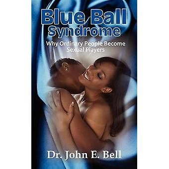 Blue Ball Syndrome Why Ordinary People Become Sexual Players by Bell & John E