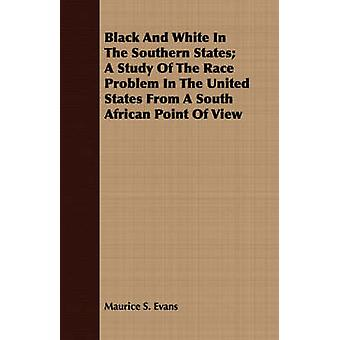 Black And White In The Southern States A Study Of The Race Problem In The United States From A South African Point Of View by Evans & Maurice S.