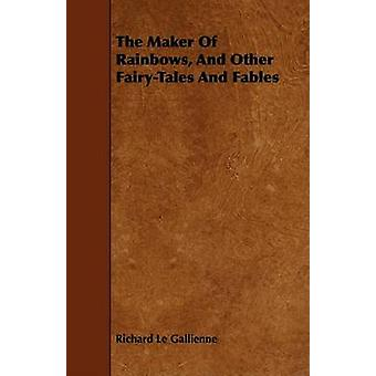 The Maker of Rainbows and Other FairyTales and Fables by Le Gallienne & Richard