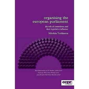Organising the European Parliament The Role of Committees and their Legislative Influence by Yordanova & Nikoleta