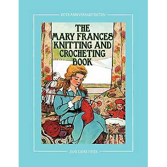 The Mary Frances Knitting and Crocheting Book 100th Anniversary Edition A Childrens StoryInstruction Book with Doll Clothes Patterns for American G by Fryer & Jane Eayre