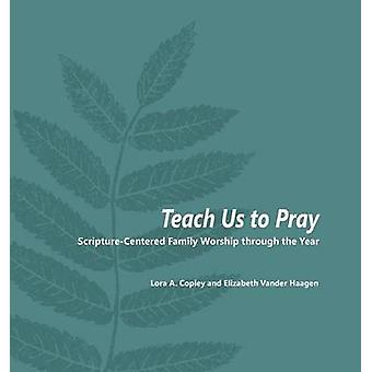 Teach Us to Pray ScriptureCentered Family Worship through the Year by Copley & Lora A.