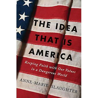 The Idea That Is America Keeping Faith with Our Values in a Dangerous World by Slaughter & AnneMarie