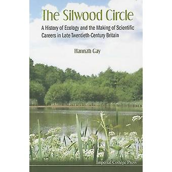 The Silwood Circle A History of Ecology and the Making of Scientific Careers in Late TwentiethCentury Britain by Gay & Hannah