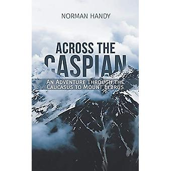 Across the Caspian - An Adventure Through the Caucasus to Mount Elbrus