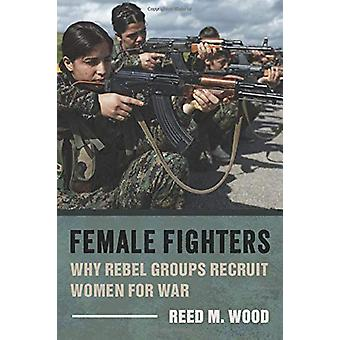 Female Fighters - Why Rebel Groups Recruit Women for War par Reed M. Wo