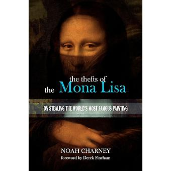 The Thefts of the Mona Lisa  On Stealing the Worlds Most Famous Painting by Noah Charney & Introduction by Derek Fincham & Illustrated by Urska Charney
