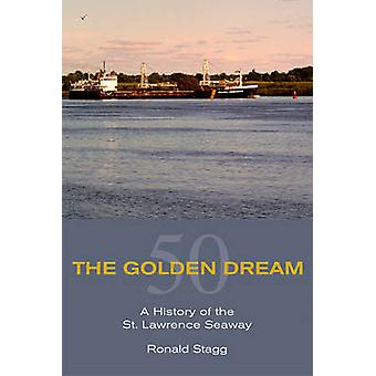 The Golden Dream  A History of the St. Lawrence Seaway by Ronald Stagg