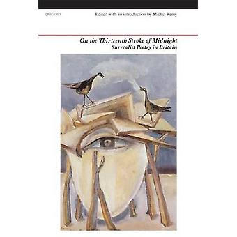 On the Thirteenth Stroke of Midnight  Surrealist Poetry in Britain by Michel Remy